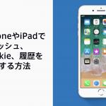 iPhoneやiPadでキャッシュ、Cookie、履歴を消去する方法